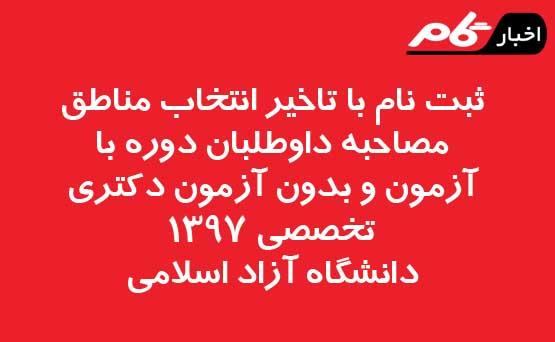 ثبت نام با تاخیر انتخاب مناطق مصاحبه داوطلبان دوره با آزمون و بدون آزمون دکتری تخصصی 1397دانشگاه آزاد اسلامی