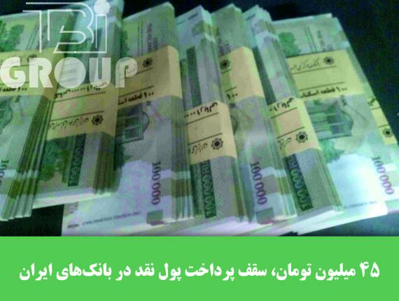 ۴۵ میلیون تومان، سقف پرداخت پول نقد در بانکهای ایران